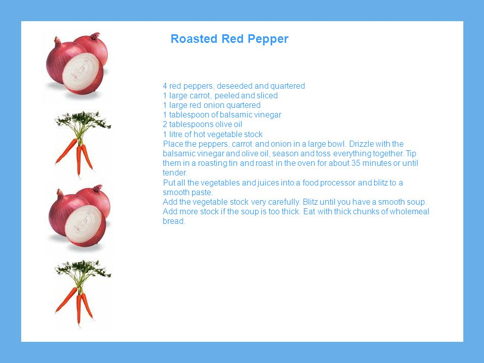 Roasted Red Pepper 4 red peppers, deseeded and quartered 1 large carrot, peeled and sliced 1 large red onion quartered 1 tablespoon of balsamic vinega