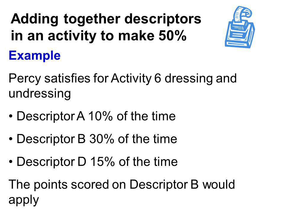 Adding together descriptors in an activity to make 50% Example Percy satisfies for Activity 6 dressing and undressing Descriptor A 10% of the time Descriptor B 30% of the time Descriptor D 15% of the time The points scored on Descriptor B would apply