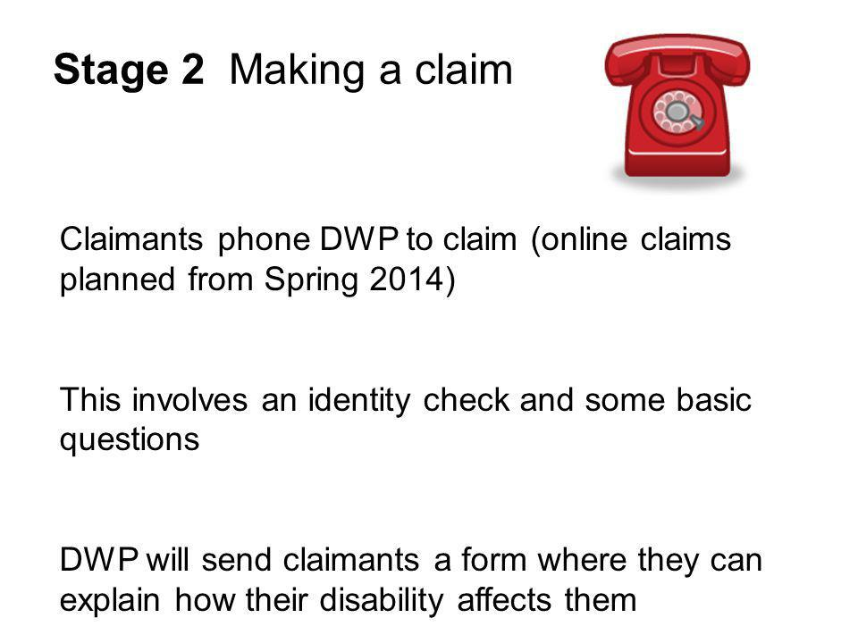 Stage 2 Making a claim Claimants phone DWP to claim (online claims planned from Spring 2014) This involves an identity check and some basic questions DWP will send claimants a form where they can explain how their disability affects them