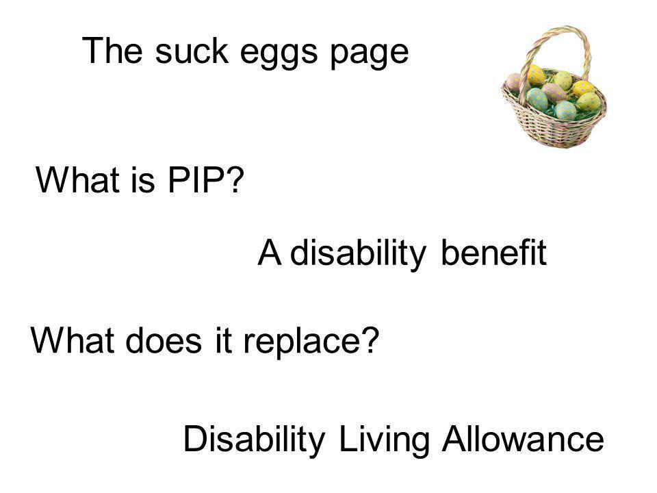 The suck eggs page What is PIP? A disability benefit What does it replace? Disability Living Allowance