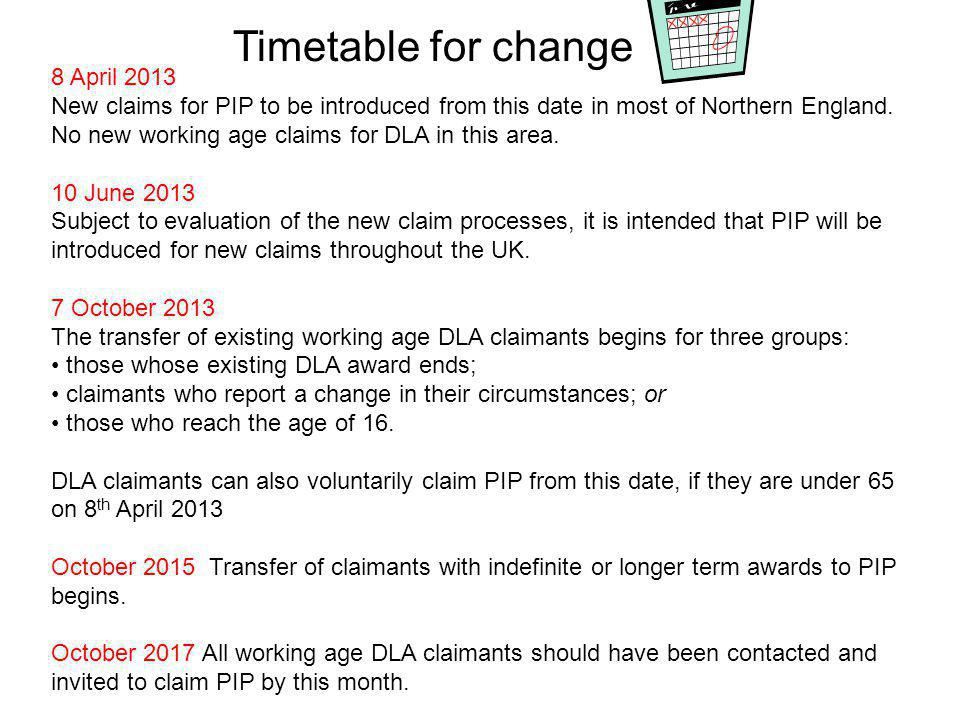 Timetable for change 8 April 2013 New claims for PIP to be introduced from this date in most of Northern England.