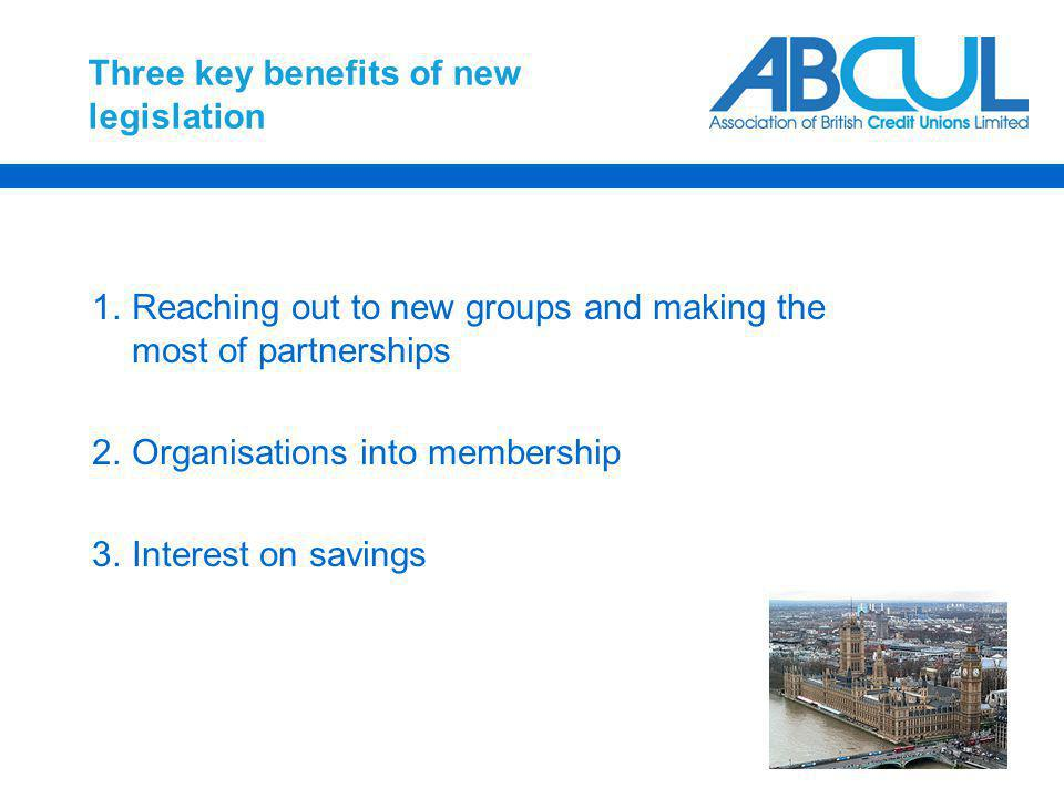 Three key benefits of new legislation 1.Reaching out to new groups and making the most of partnerships 2.Organisations into membership 3.Interest on savings