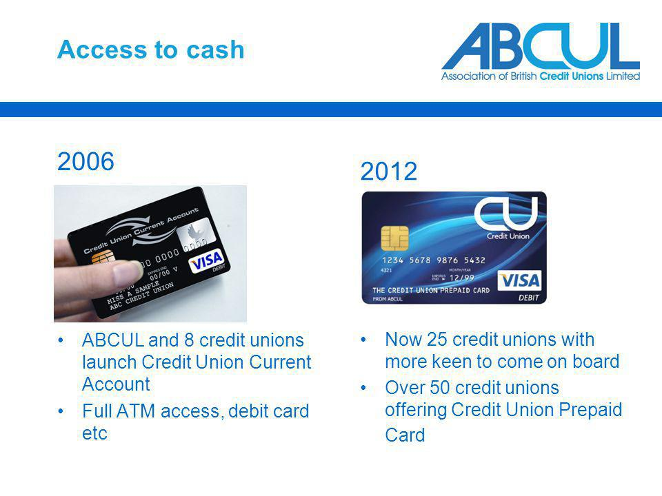 Access to cash 2006 ABCUL and 8 credit unions launch Credit Union Current Account Full ATM access, debit card etc 2012 Now 25 credit unions with more keen to come on board Over 50 credit unions offering Credit Union Prepaid Card