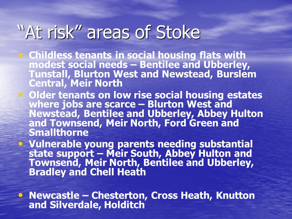 At risk areas of Stoke Childless tenants in social housing flats with modest social needs – Bentilee and Ubberley, Tunstall, Blurton West and Newstead, Burslem Central, Meir North Older tenants on low rise social housing estates where jobs are scarce – Blurton West and Newstead, Bentilee and Ubberley, Abbey Hulton and Townsend, Meir North, Ford Green and Smallthorne Vulnerable young parents needing substantial state support – Meir South, Abbey Hulton and Townsend, Meir North, Bentilee and Ubberley, Bradley and Chell Heath Newcastle – Chesterton, Cross Heath, Knutton and Silverdale, Holditch