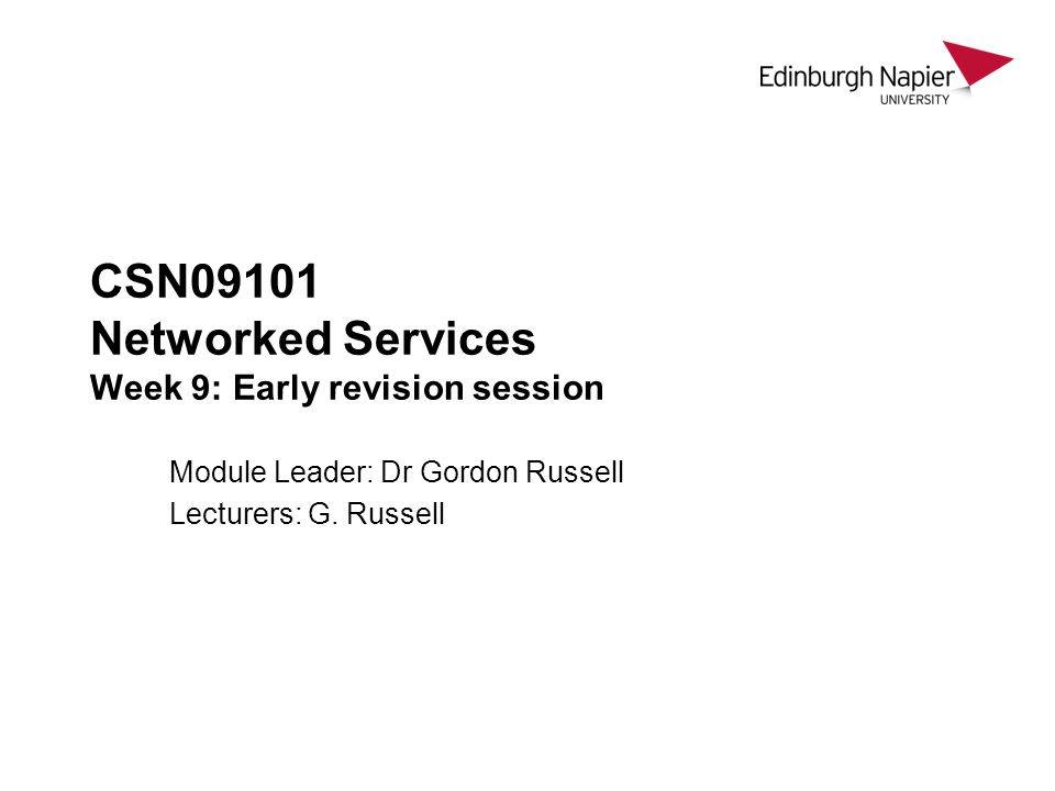 CSN09101 Networked Services Week 9: Early revision session Module Leader: Dr Gordon Russell Lecturers: G. Russell