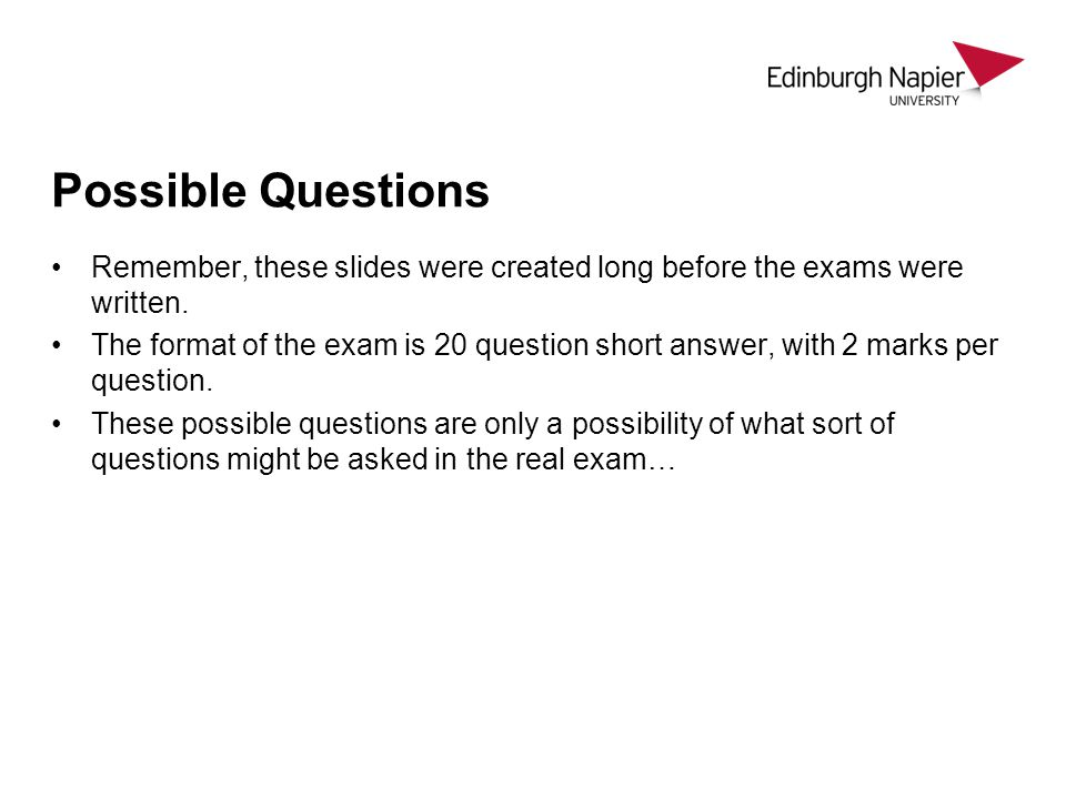 Possible Questions Remember, these slides were created long before the exams were written. The format of the exam is 20 question short answer, with 2