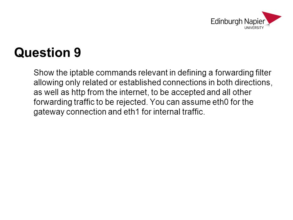Question 9 Show the iptable commands relevant in defining a forwarding filter allowing only related or established connections in both directions, as well as http from the internet, to be accepted and all other forwarding traffic to be rejected.