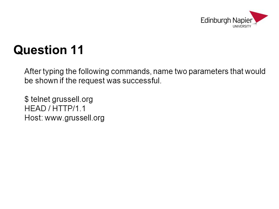 Question 11 After typing the following commands, name two parameters that would be shown if the request was successful. $ telnet grussell.org HEAD / H