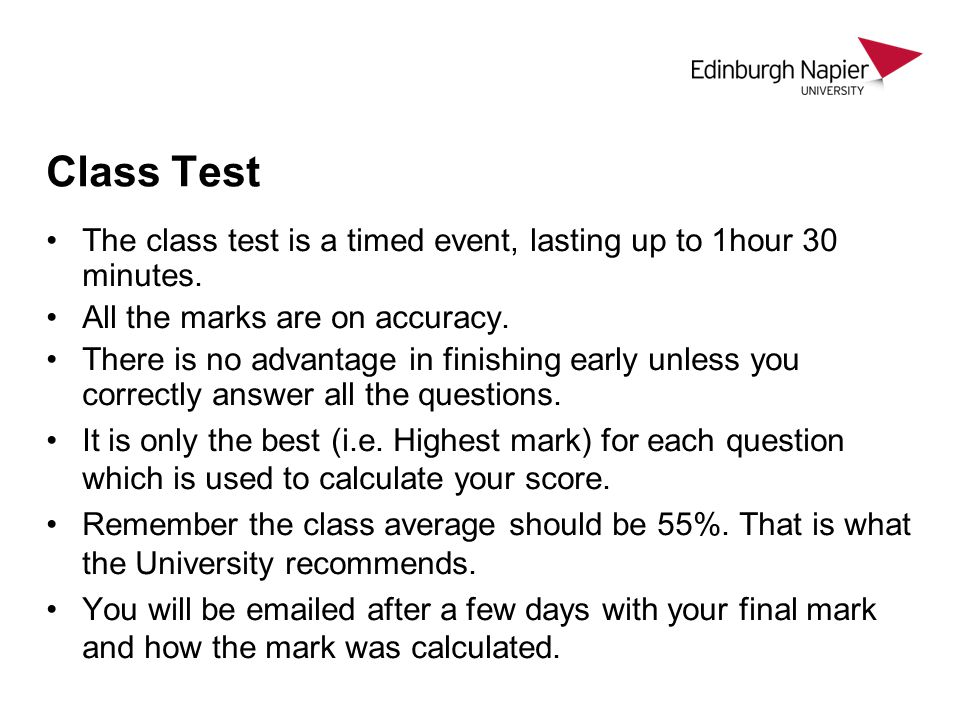 Class Test The class test is a timed event, lasting up to 1hour 30 minutes. All the marks are on accuracy. There is no advantage in finishing early un