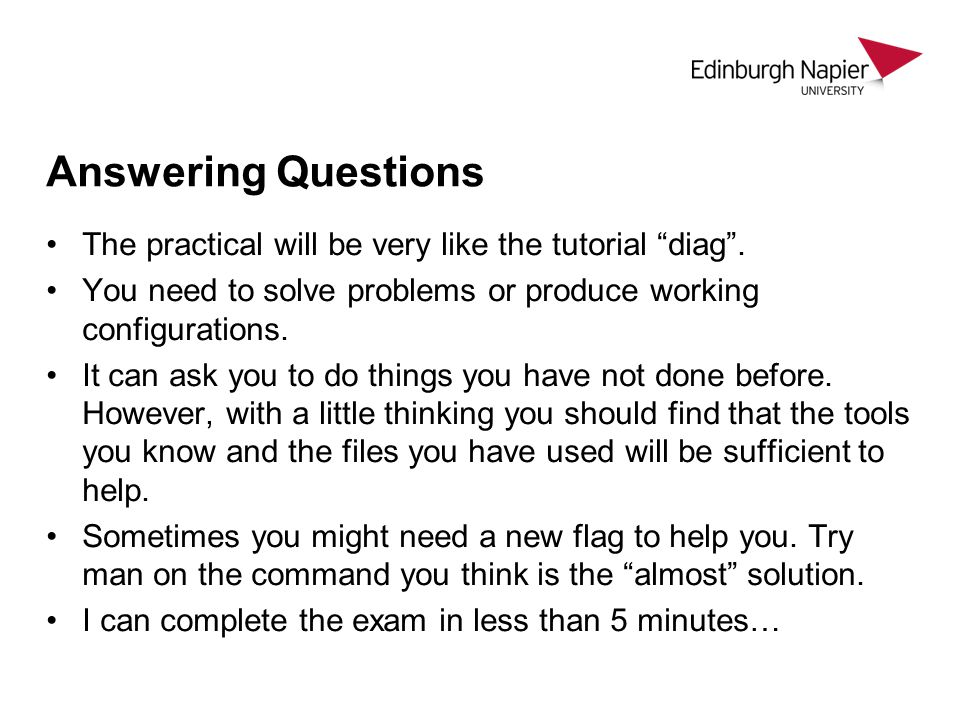 "Answering Questions The practical will be very like the tutorial ""diag"". You need to solve problems or produce working configurations. It can ask you"