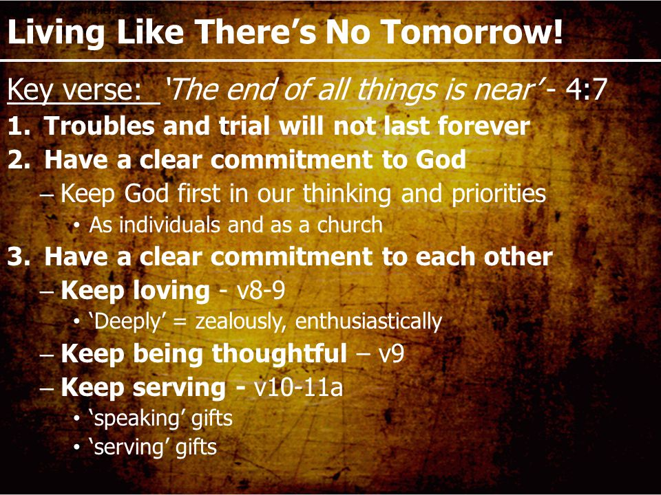 Living Like There's No Tomorrow! Key verse: 'The end of all things is near' - 4:7 1.Troubles and trial will not last forever 2.Have a clear commitment