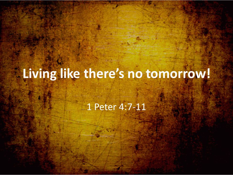Living like there's no tomorrow.Key verse: 'The end of all things is near'.