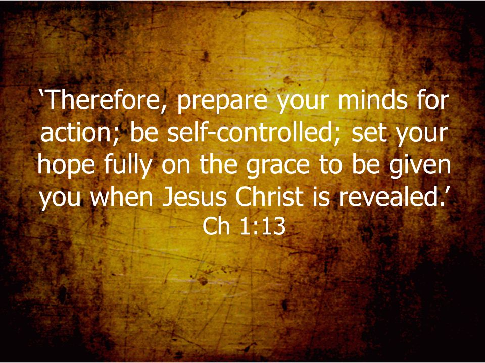 'Therefore, prepare your minds for action; be self-controlled; set your hope fully on the grace to be given you when Jesus Christ is revealed.' Ch 1:1
