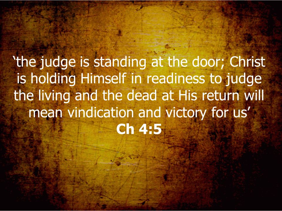 'the judge is standing at the door; Christ is holding Himself in readiness to judge the living and the dead at His return will mean vindication and victory for us' Ch 4:5