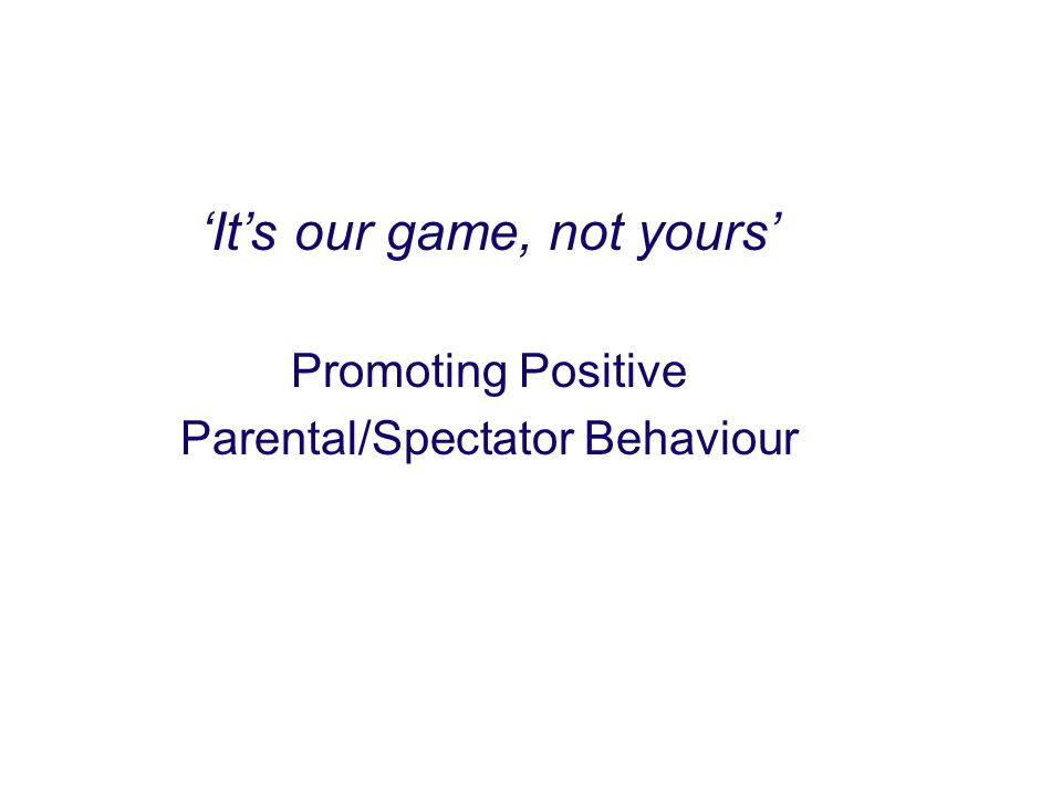 Aims: to identify the benefits of parents' involvement in sport to identify the nature and extent of the problem of poor parental behaviour to consider the impact of poor behaviour, especially on young people to identify how to avoid, reduce or deal with incidents.