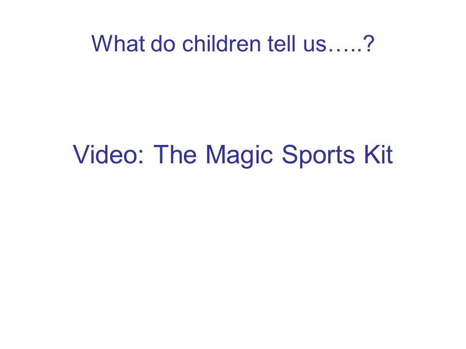 What do children tell us….. Video: The Magic Sports Kit