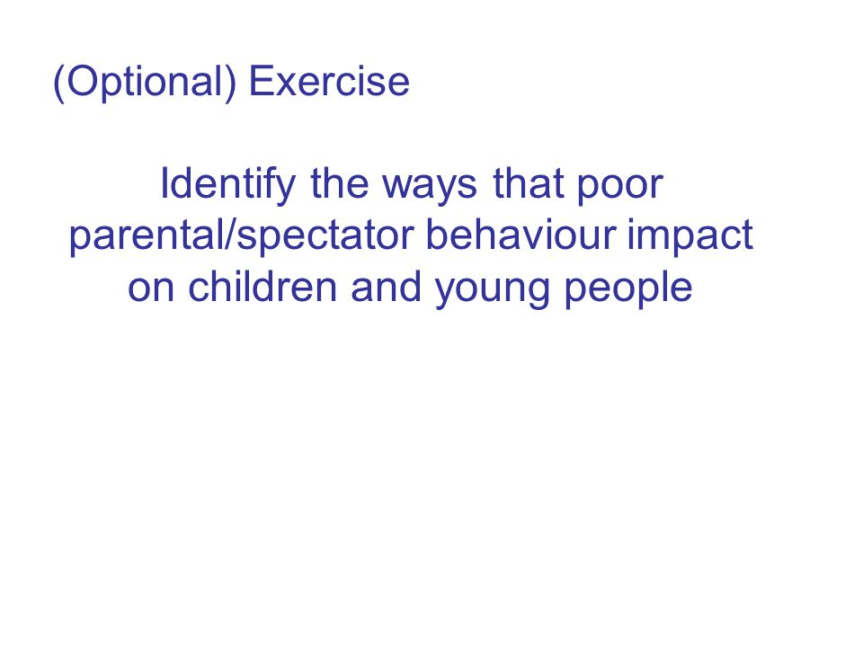 (Optional) Exercise Identify the ways that poor parental/spectator behaviour impact on children and young people