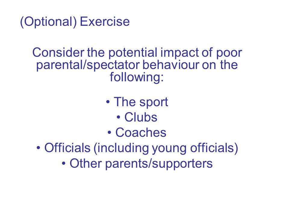 (Optional) Exercise Consider the potential impact of poor parental/spectator behaviour on the following: The sport Clubs Coaches Officials (including young officials) Other parents/supporters