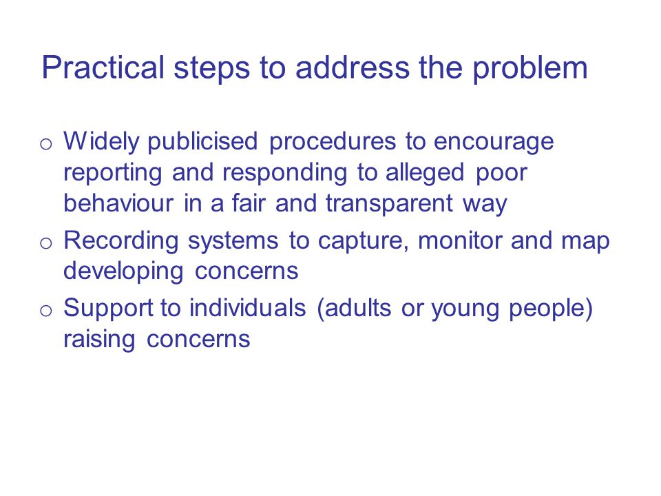 Practical steps to address the problem o Widely publicised procedures to encourage reporting and responding to alleged poor behaviour in a fair and transparent way o Recording systems to capture, monitor and map developing concerns o Support to individuals (adults or young people) raising concerns
