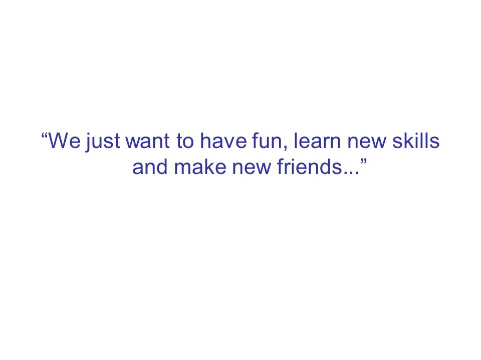 We just want to have fun, learn new skills and make new friends...