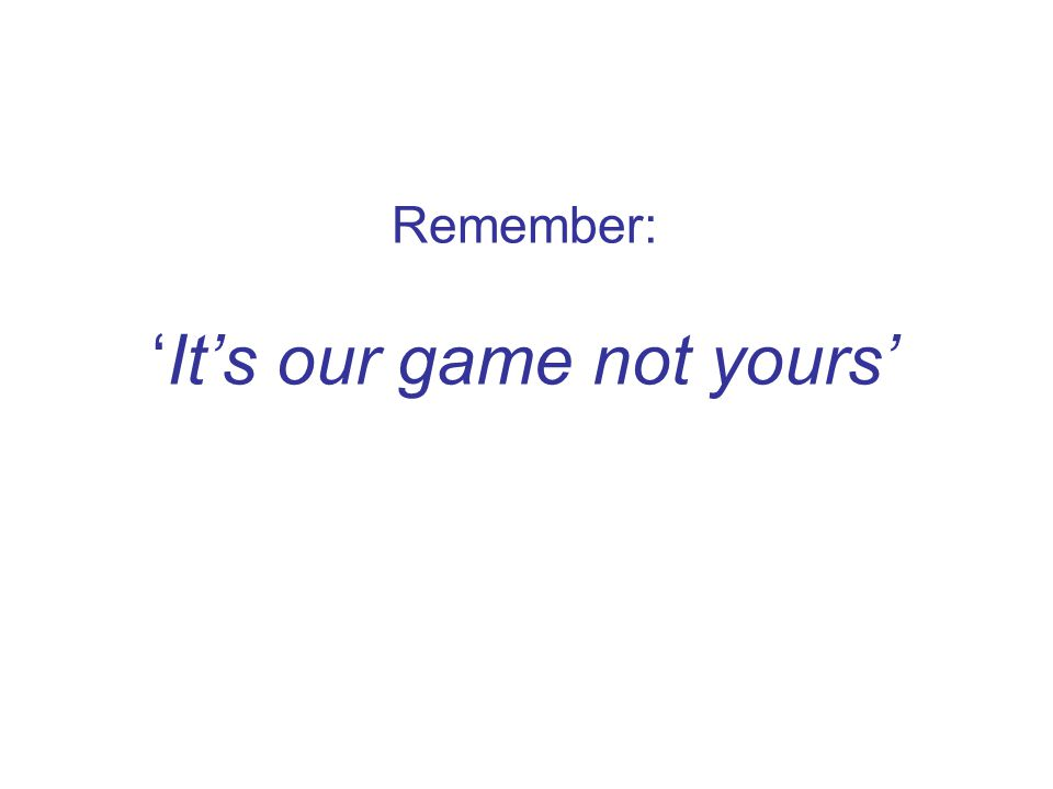 Remember: 'It's our game not yours'