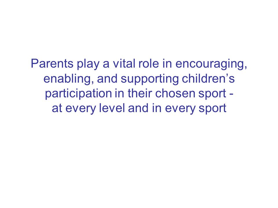 Parents play a vital role in encouraging, enabling, and supporting children's participation in their chosen sport - at every level and in every sport