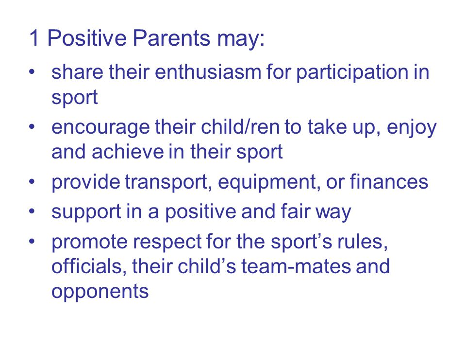 2 Positive Parents may: model and reinforce positive attitudes help out with club activities become coaches or volunteers act as welfare officers or committee members contribute to fundraising initiatives support their child/the team at matches provide refreshments or transport