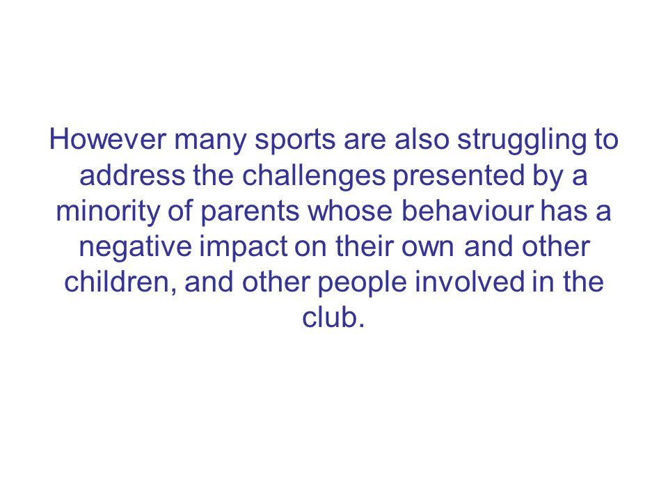 Practical steps to address the problem o Reporting to/support from sports governing body to club o A range of clear sanctions for poor behaviour o Increased monitoring, support and 'policing' of individuals or groups identified as representing a problem o Wherever possible, actions taken should not impact on the ability of a young person to continue to participate