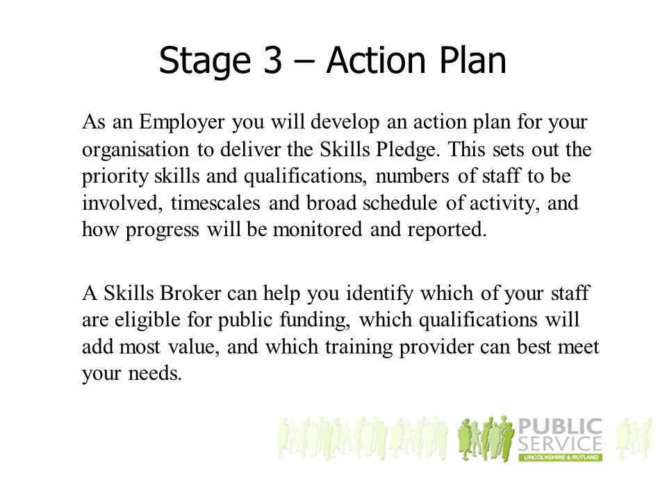 Stage 3 – Action Plan As an Employer you will develop an action plan for your organisation to deliver the Skills Pledge.