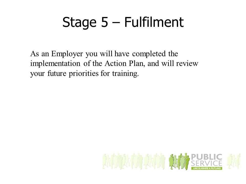 Stage 5 – Fulfilment As an Employer you will have completed the implementation of the Action Plan, and will review your future priorities for training.