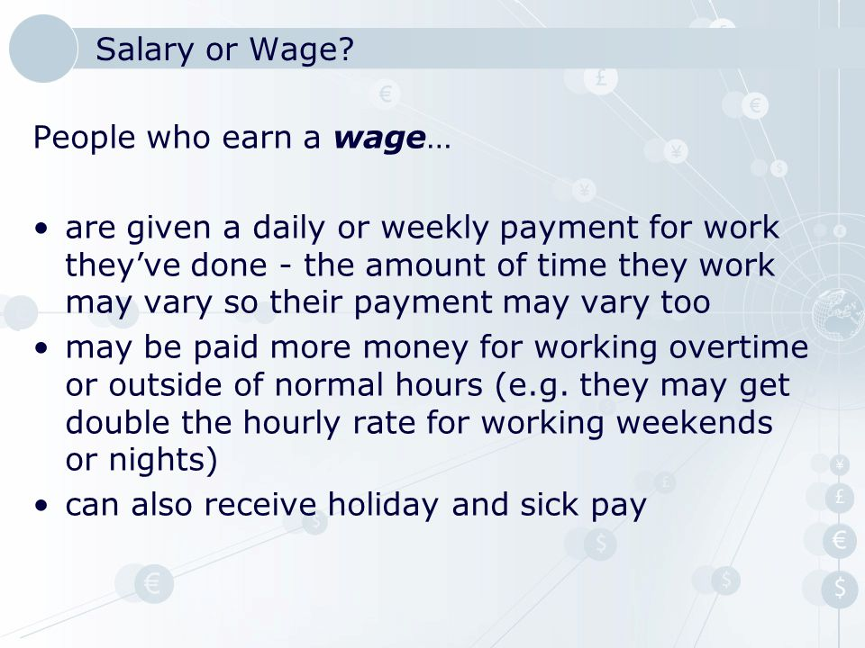 People who earn a wage… are given a daily or weekly payment for work they've done - the amount of time they work may vary so their payment may vary to