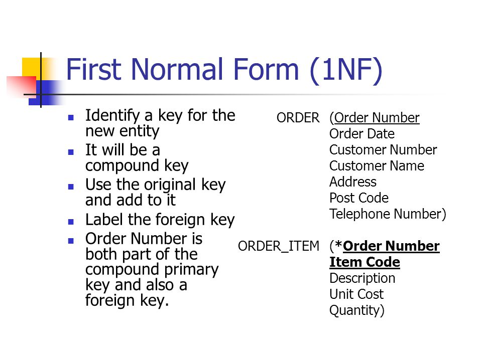 First Normal Form (1NF) Identify a key for the new entity It will be a compound key Use the original key and add to it Label the foreign key Order Number is both part of the compound primary key and also a foreign key.