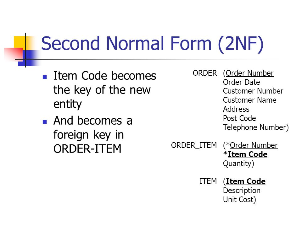 Second Normal Form (2NF) Item Code becomes the key of the new entity And becomes a foreign key in ORDER-ITEM ORDER ORDER_ITEM ITEM (Order Number Order