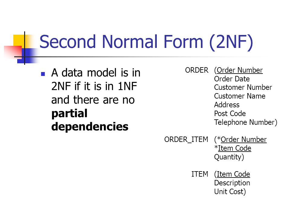 Second Normal Form (2NF) A data model is in 2NF if it is in 1NF and there are no partial dependencies ORDER ORDER_ITEM ITEM (Order Number Order Date Customer Number Customer Name Address Post Code Telephone Number) (*Order Number *Item Code Quantity) (Item Code Description Unit Cost)
