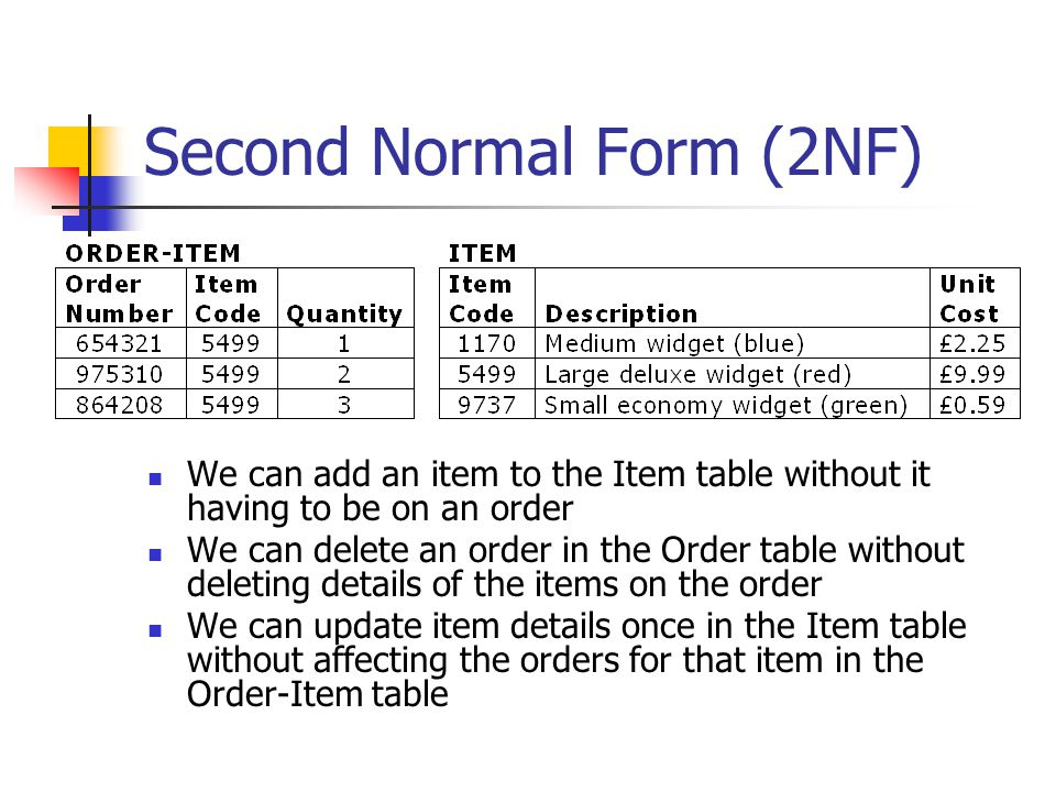 Second Normal Form (2NF) We can add an item to the Item table without it having to be on an order We can delete an order in the Order table without deleting details of the items on the order We can update item details once in the Item table without affecting the orders for that item in the Order-Item table