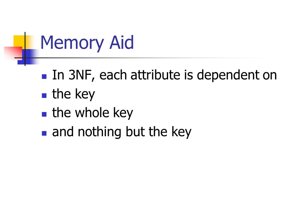 Memory Aid In 3NF, each attribute is dependent on the key the whole key and nothing but the key