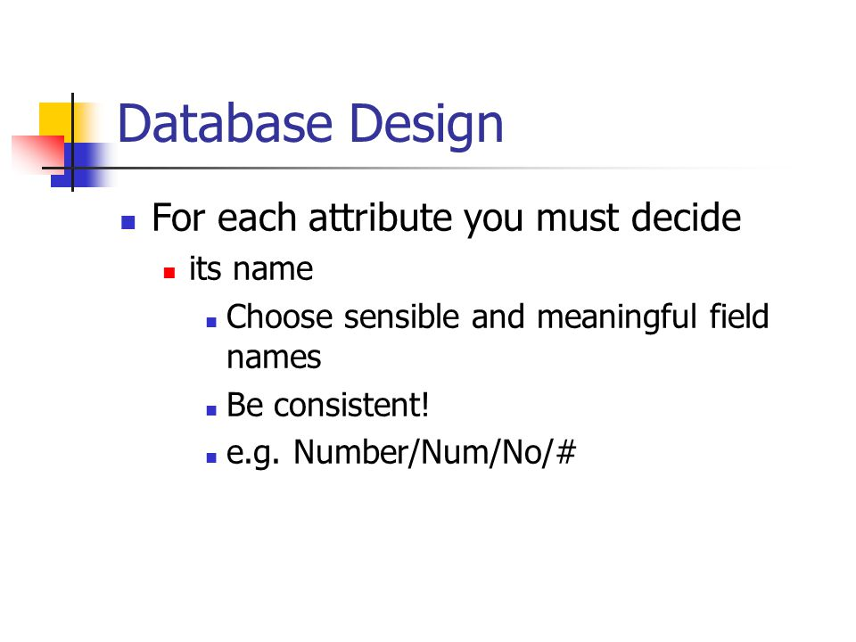 Database Design For each attribute you must decide its name Choose sensible and meaningful field names Be consistent! e.g. Number/Num/No/#