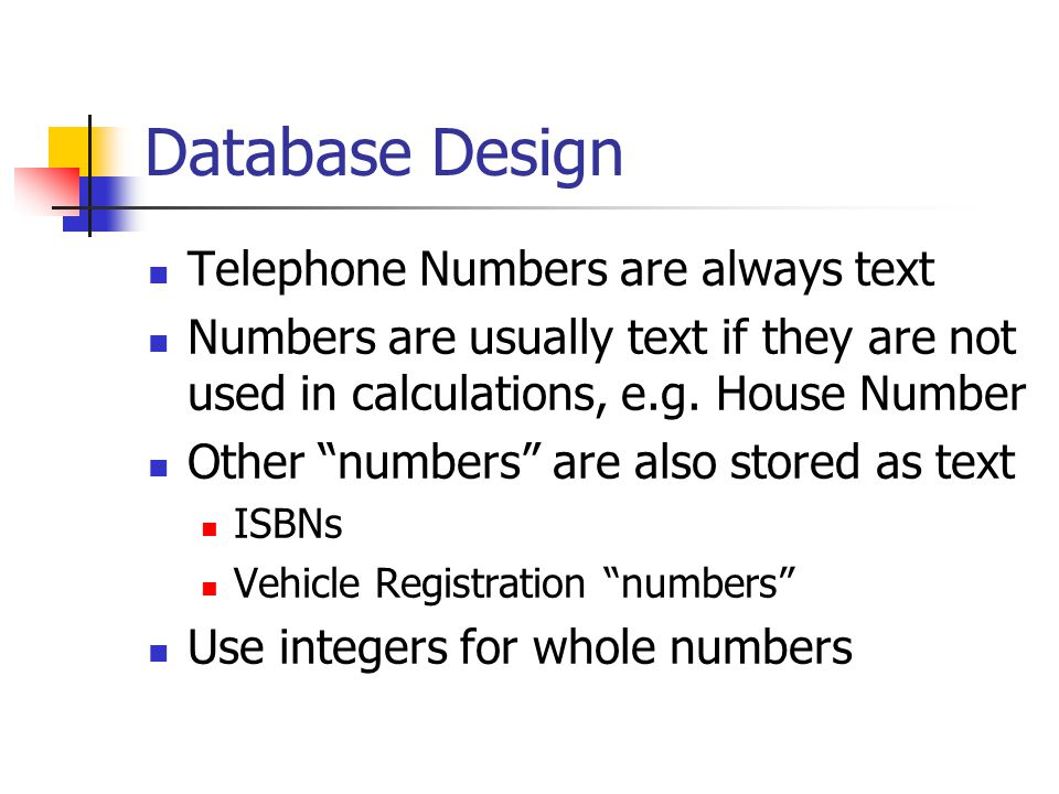 Database Design Telephone Numbers are always text Numbers are usually text if they are not used in calculations, e.g.