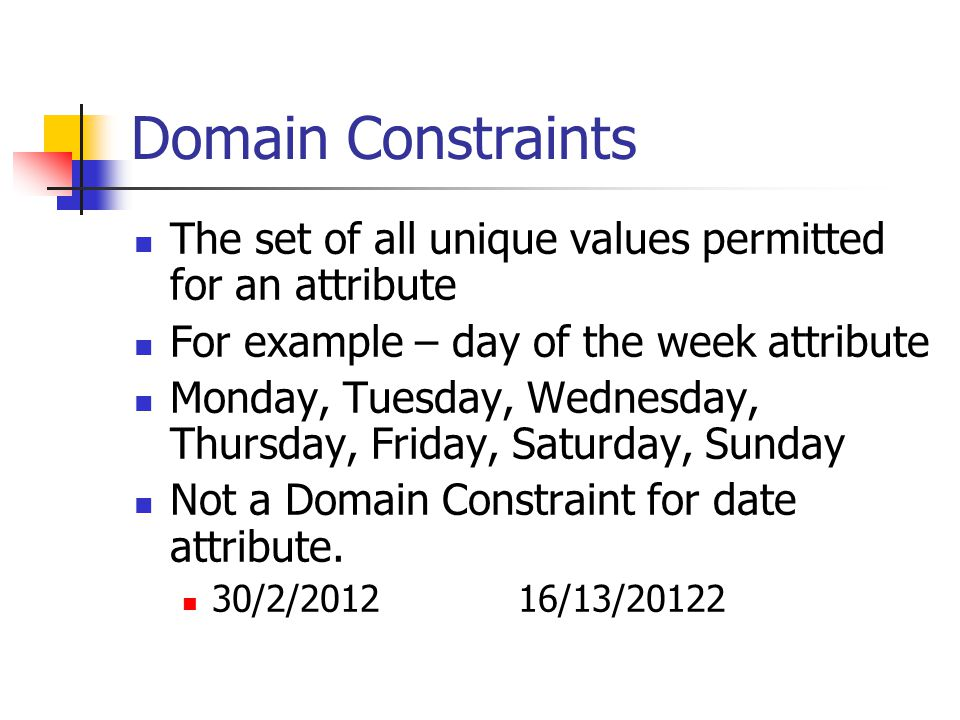 Domain Constraints The set of all unique values permitted for an attribute For example – day of the week attribute Monday, Tuesday, Wednesday, Thursday, Friday, Saturday, Sunday Not a Domain Constraint for date attribute.