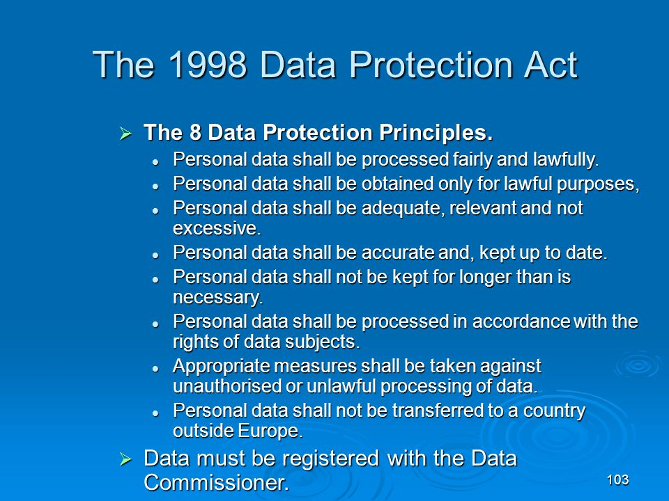 103 The 1998 Data Protection Act  The 8 Data Protection Principles. Personal data shall be processed fairly and lawfully. Personal data shall be proc