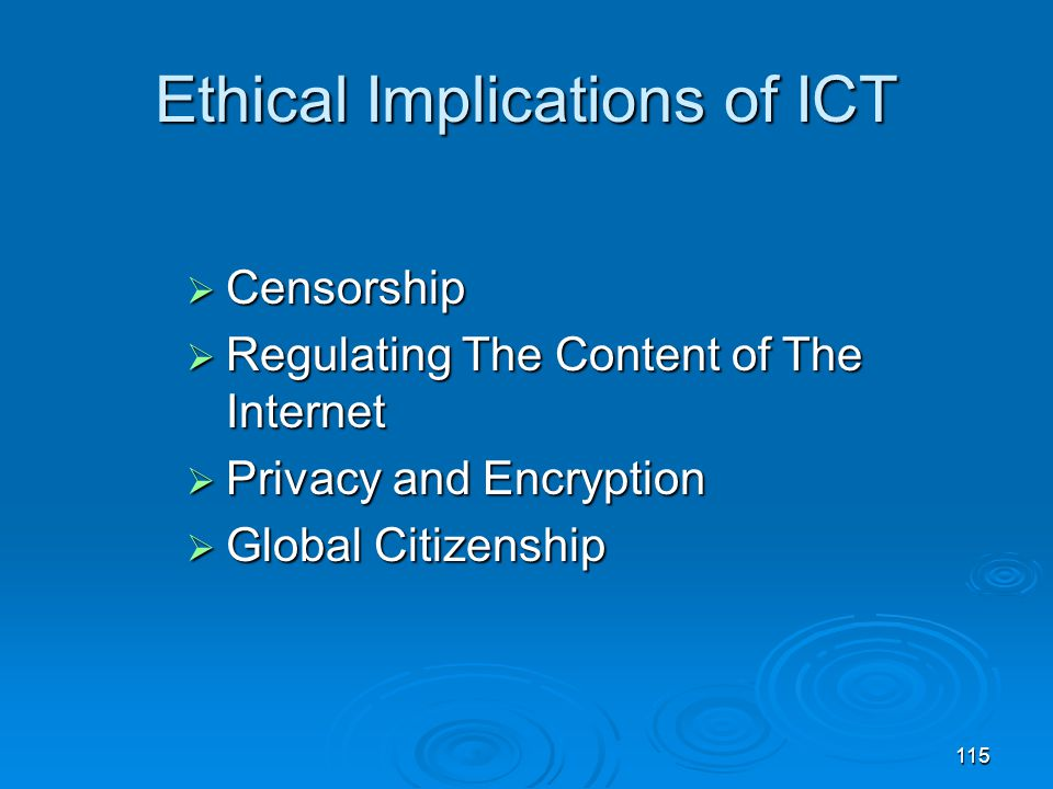 115 Ethical Implications of ICT  Censorship  Regulating The Content of The Internet  Privacy and Encryption  Global Citizenship