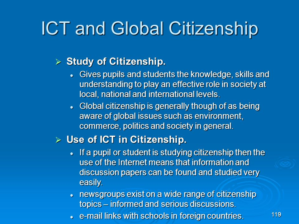 119 ICT and Global Citizenship  Study of Citizenship. Gives pupils and students the knowledge, skills and understanding to play an effective role in
