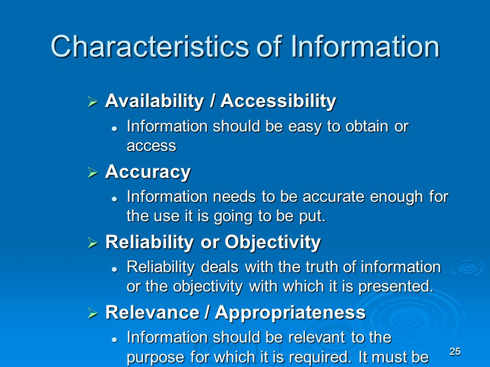 25 Characteristics of Information  Availability / Accessibility Information should be easy to obtain or access Information should be easy to obtain o