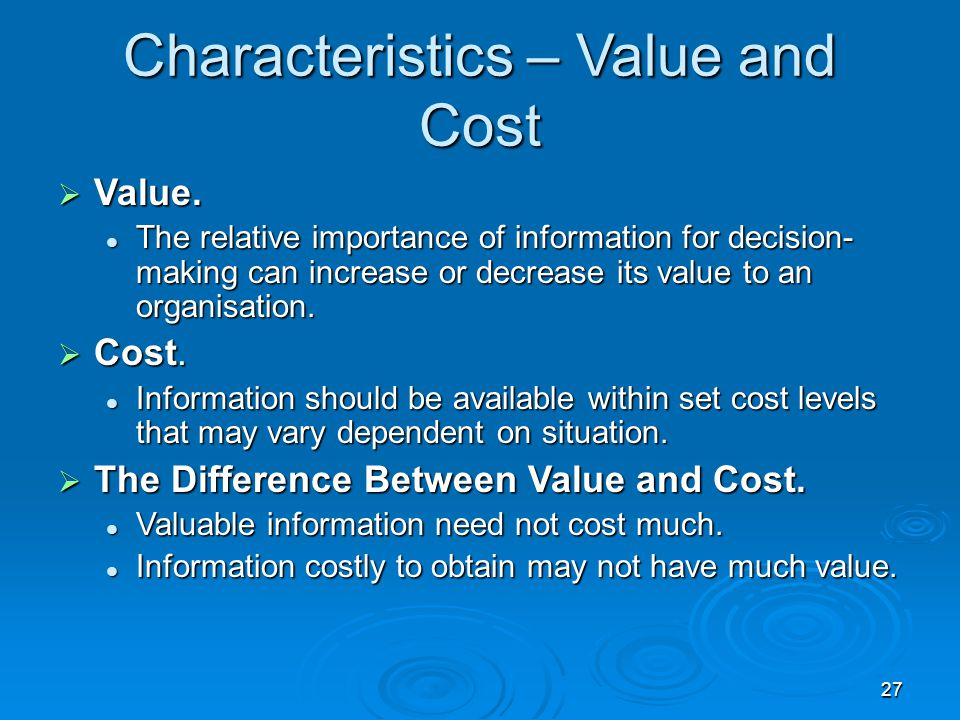 27 Characteristics – Value and Cost  Value. The relative importance of information for decision- making can increase or decrease its value to an orga