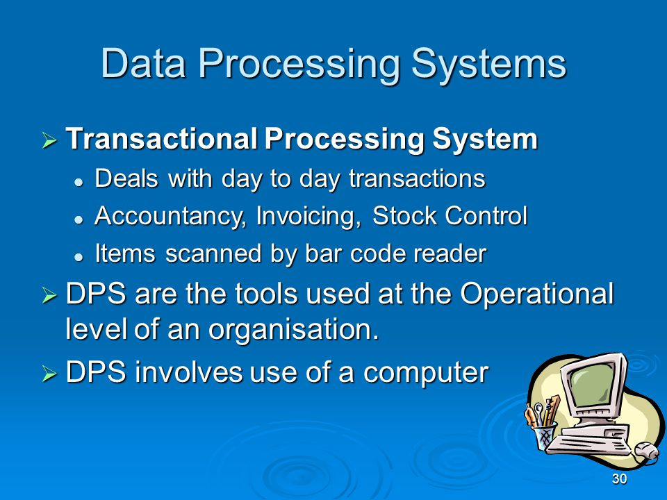 30 Data Processing Systems  Transactional Processing System Deals with day to day transactions Deals with day to day transactions Accountancy, Invoic