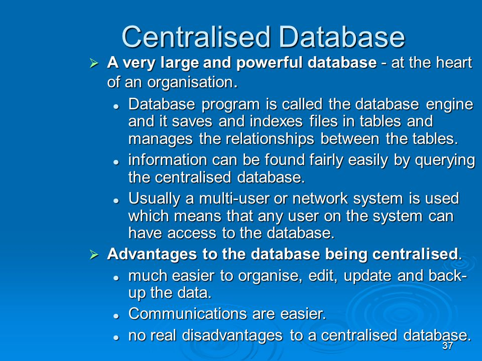 37 Centralised Database  A very large and powerful database - at the heart of an organisation. Database program is called the database engine and it