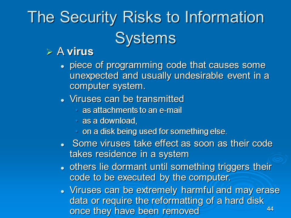 44 The Security Risks to Information Systems  A virus piece of programming code that causes some unexpected and usually undesirable event in a comput