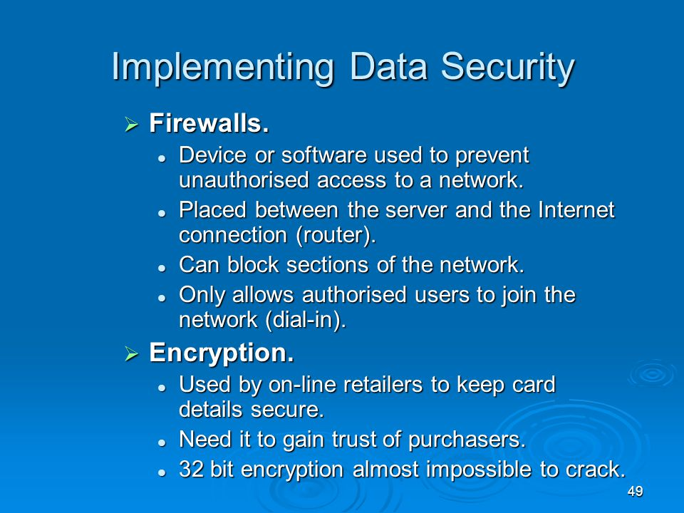 49 Implementing Data Security  Firewalls. Device or software used to prevent unauthorised access to a network. Device or software used to prevent una