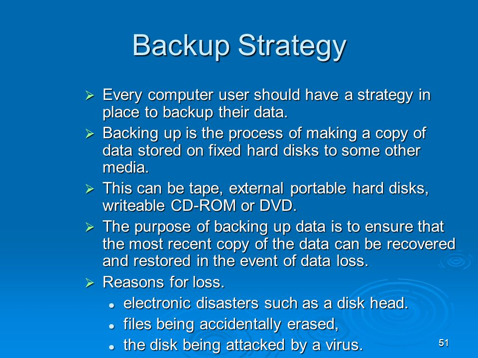 51 Backup Strategy  Every computer user should have a strategy in place to backup their data.  Backing up is the process of making a copy of data st
