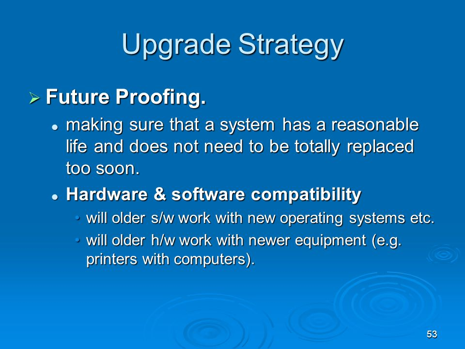 53 Upgrade Strategy  Future Proofing. making sure that a system has a reasonable life and does not need to be totally replaced too soon. making sure
